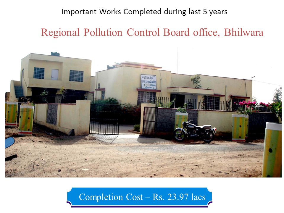 Regional Pollution Control Board office, Bhilwara Completion Cost – Rs. 23.97 lacs Important Works Completed during last 5 years