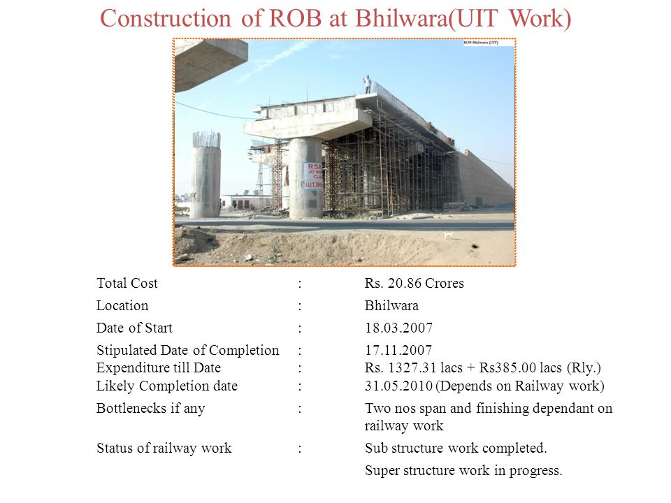 Construction of ROB at Bhilwara(UIT Work) Total Cost:Rs. 20.86 Crores Location:Bhilwara Date of Start:18.03.2007 Stipulated Date of Completion:17.11.2