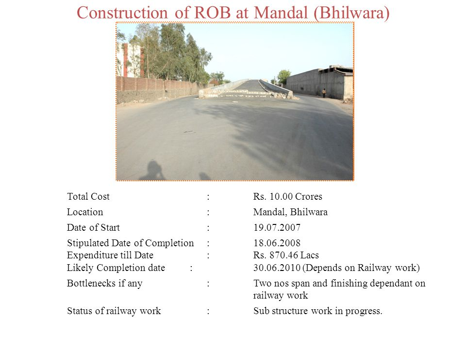Construction of ROB at Mandal (Bhilwara) Total Cost:Rs. 10.00 Crores Location:Mandal, Bhilwara Date of Start:19.07.2007 Stipulated Date of Completion: