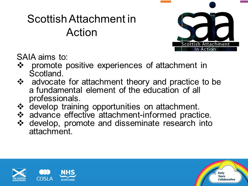 SAIA aims to:  promote positive experiences of attachment in Scotland.