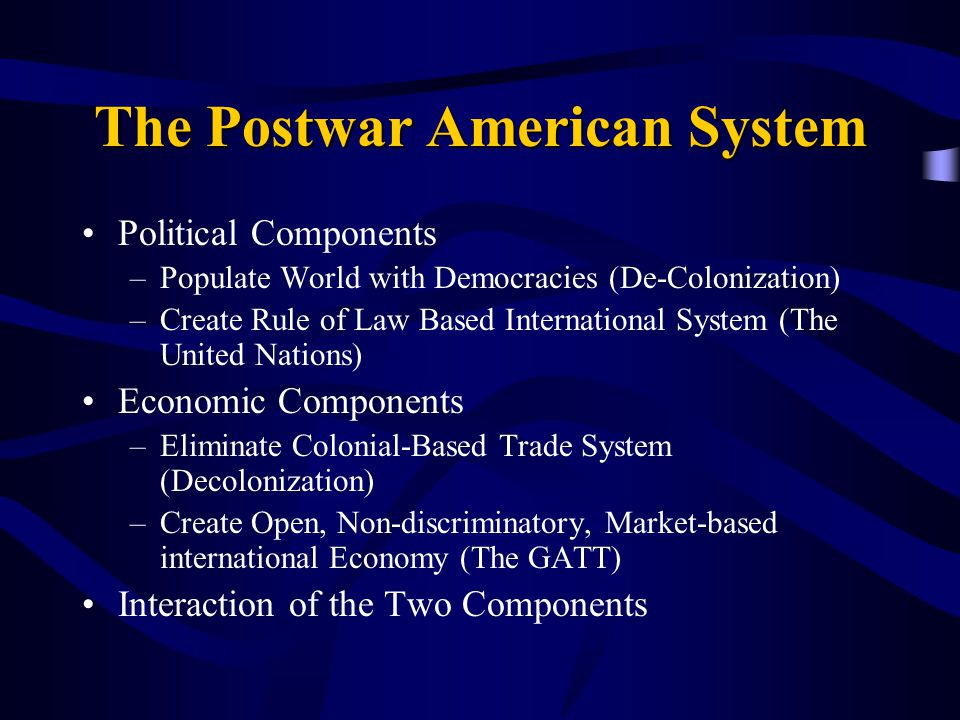 The Postwar American System Political Components –Populate World with Democracies (De-Colonization) –Create Rule of Law Based International System (The United Nations) Economic Components –Eliminate Colonial-Based Trade System (Decolonization) –Create Open, Non-discriminatory, Market-based international Economy (The GATT) Interaction of the Two Components