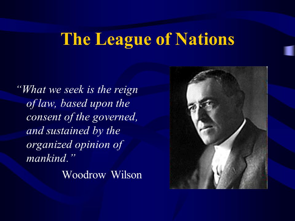The League of Nations What we seek is the reign of law, based upon the consent of the governed, and sustained by the organized opinion of mankind. Woodrow Wilson