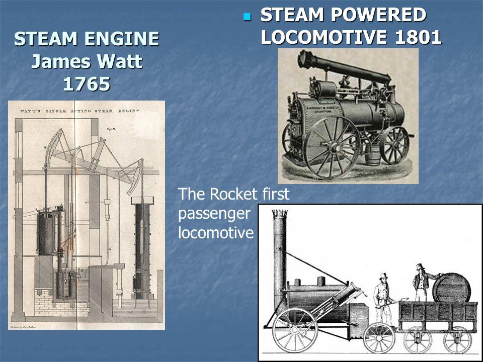 STEAM ENGINE James Watt 1765 STEAM POWERED LOCOMOTIVE 1801 STEAM POWERED LOCOMOTIVE 1801 The Rocket first passenger locomotive