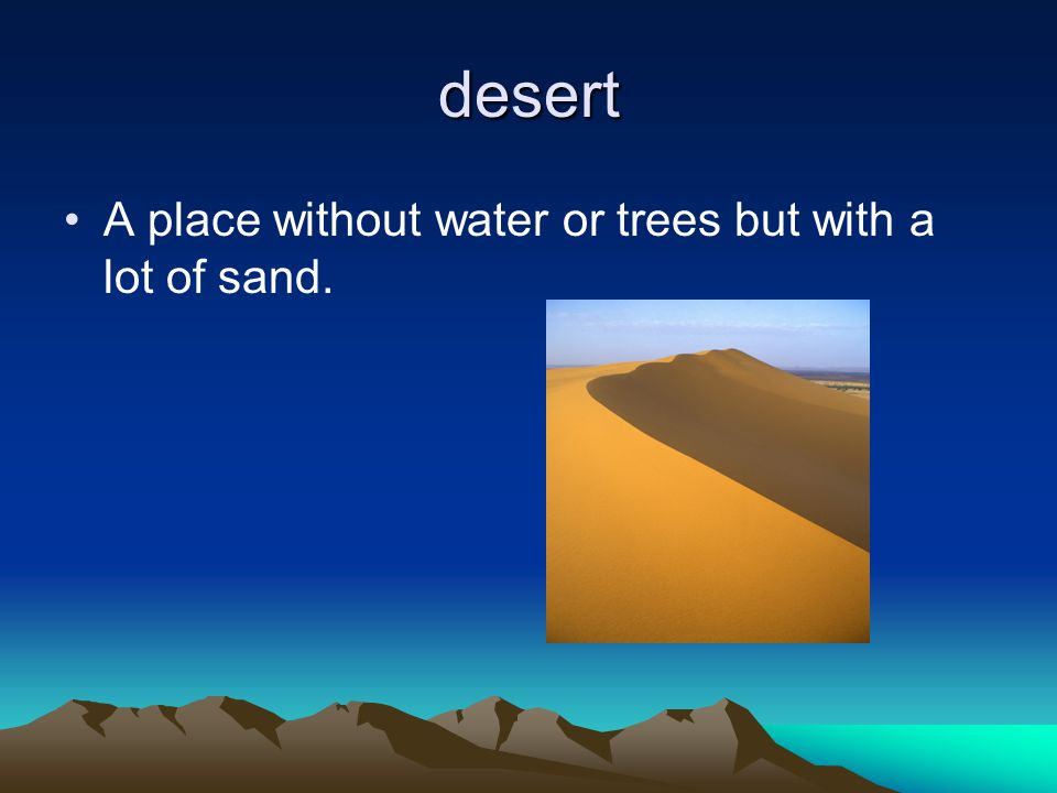desert A place without water or trees but with a lot of sand.