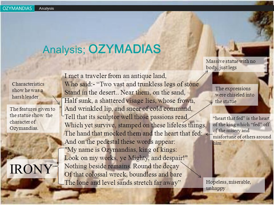 Analysis; OZYMADIAS Analysis I met a traveler from an antique land, Who said:- Two vast and trunkless legs of stone Stand in the desert..