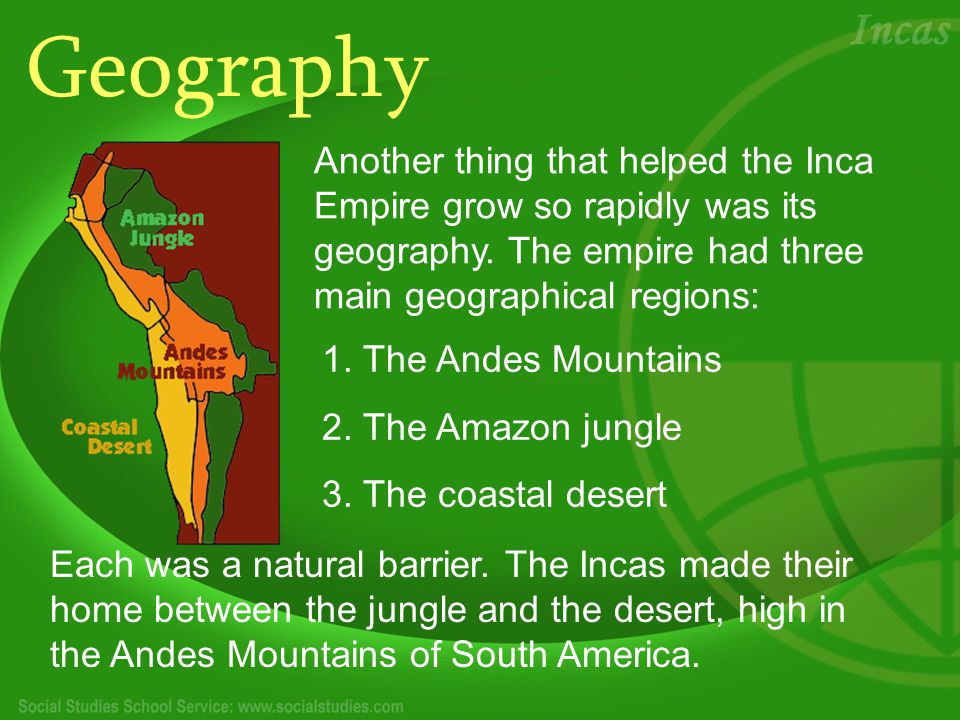 Geography Another thing that helped the Inca Empire grow so rapidly was its geography.