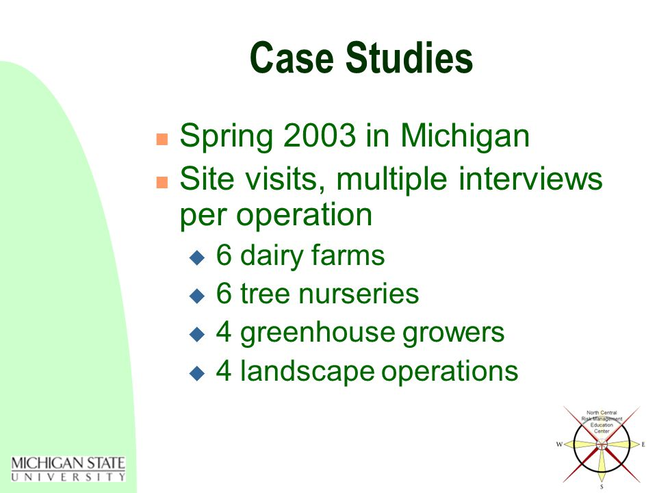 Case Studies Spring 2003 in Michigan Site visits, multiple interviews per operation  6 dairy farms  6 tree nurseries  4 greenhouse growers  4 landscape operations