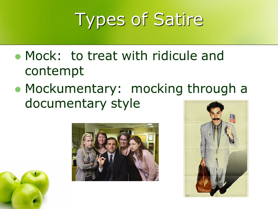 Types of Satire Mock: to treat with ridicule and contempt Mockumentary: mocking through a documentary style