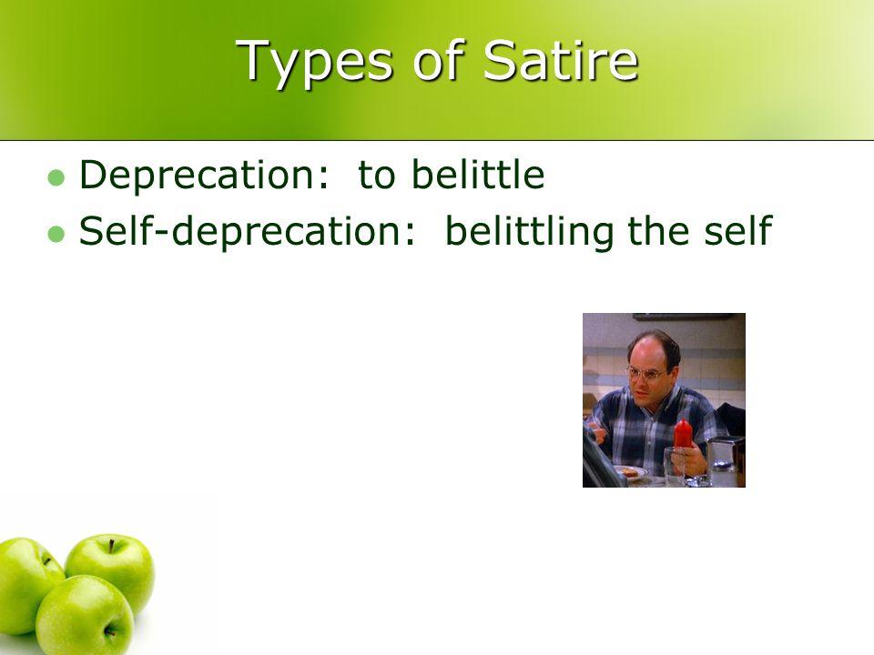 Types of Satire Deprecation: to belittle Self-deprecation: belittling the self