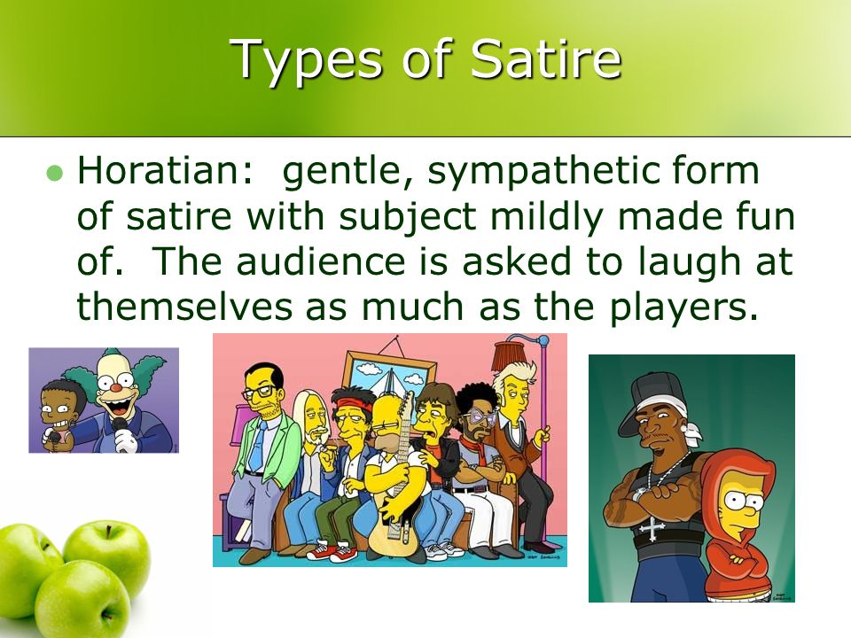 Types of Satire Horatian: gentle, sympathetic form of satire with subject mildly made fun of.