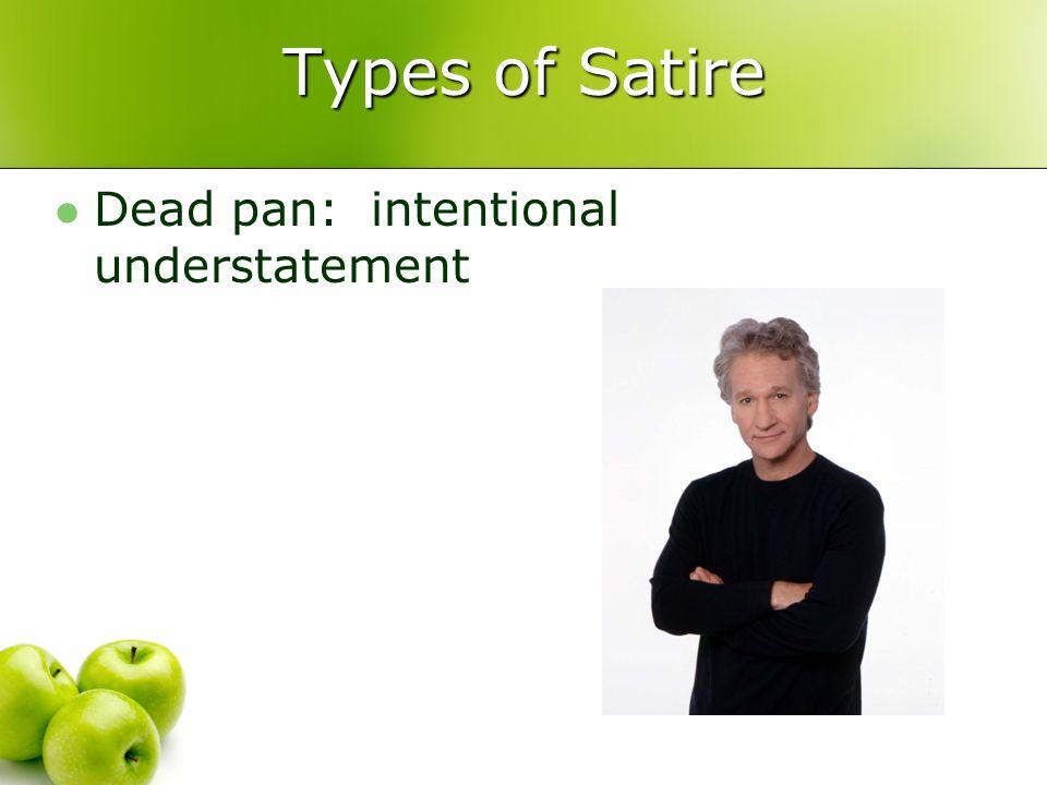 Types of Satire Dead pan: intentional understatement