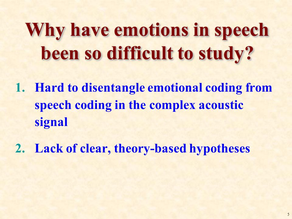 4 Emotional cues in speech have been difficult to identify: No distinctive features recognized  Current practice: Examine as many acoustic parameters as possible and measure their correlations with multiple emotions Synthetic compilation of the review of empirical data on acoustic patterning of basic emotions  Scherer (2003:233): Synthetic compilation of the review of empirical data on acoustic patterning of basic emotions