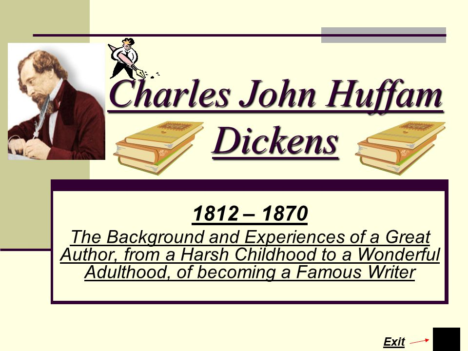 Charles John Huffam Dickens 1812 – 1870 The Background and Experiences of a Great Author, from a Harsh Childhood to a Wonderful Adulthood, of becoming