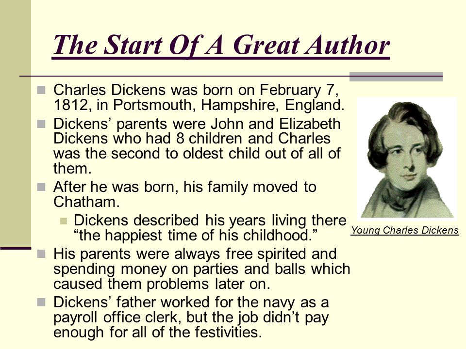 The Start Of A Great Author Charles Dickens was born on February 7, 1812, in Portsmouth, Hampshire, England. Dickens' parents were John and Elizabeth