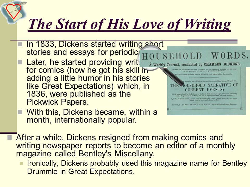 The Start of His Love of Writing In 1833, Dickens started writing short stories and essays for periodicals.