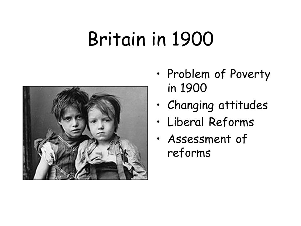 Britain in 1900 Problem of Poverty in 1900 Changing attitudes Liberal Reforms Assessment of reforms