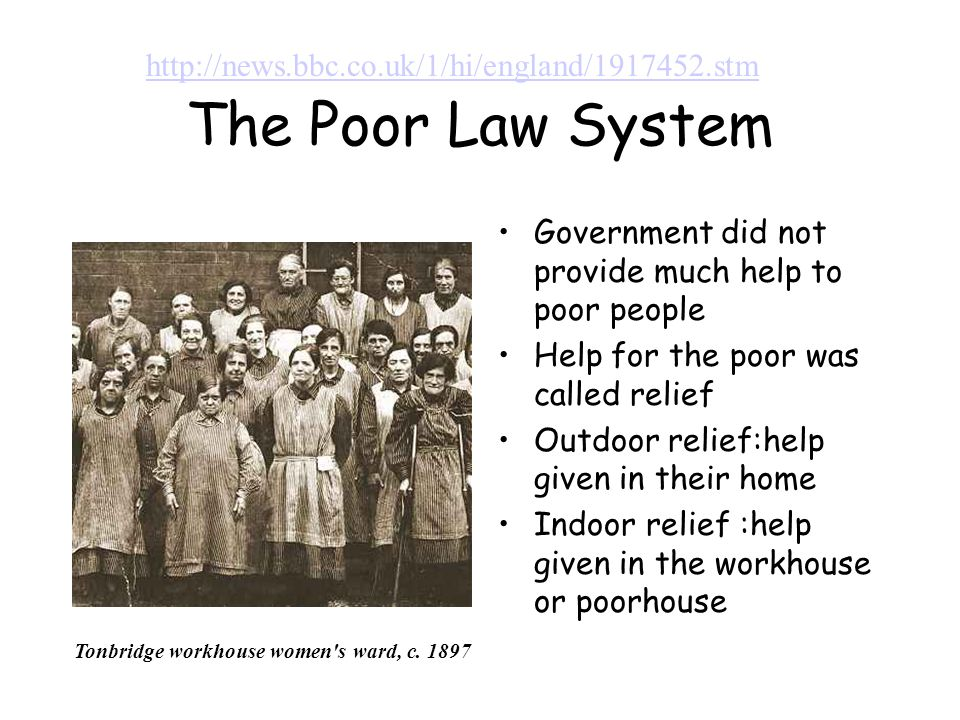 The Poor Law System Government did not provide much help to poor people Help for the poor was called relief Outdoor relief:help given in their home Indoor relief :help given in the workhouse or poorhouse http://news.bbc.co.uk/1/hi/england/1917452.stm Tonbridge workhouse women s ward, c.