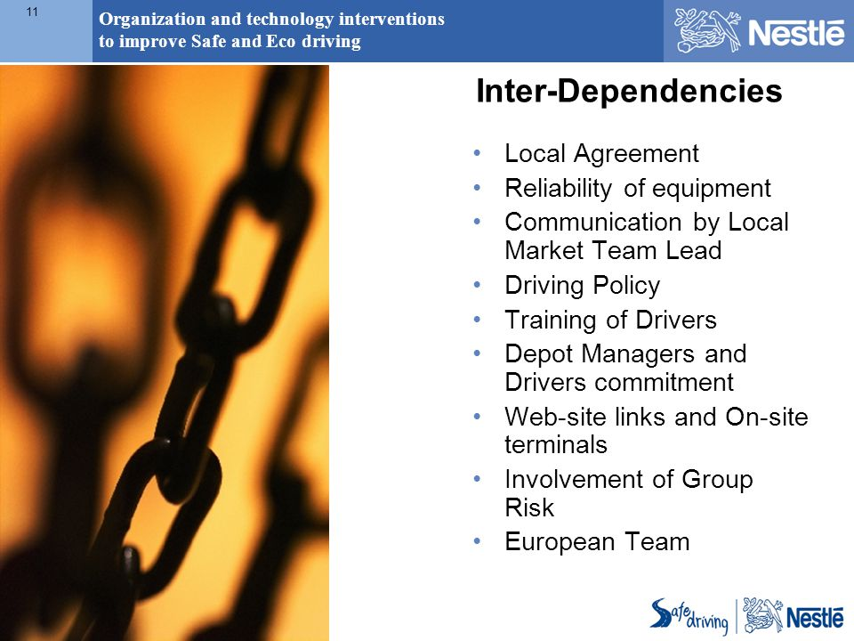 Organization and technology interventions to improve Safe and Eco driving 11 Inter-Dependencies Local Agreement Reliability of equipment Communication by Local Market Team Lead Driving Policy Training of Drivers Depot Managers and Drivers commitment Web-site links and On-site terminals Involvement of Group Risk European Team