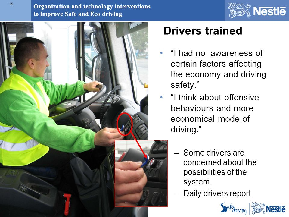 Organization and technology interventions to improve Safe and Eco driving 14 Drivers trained I had no awareness of certain factors affecting the economy and driving safety. I think about offensive behaviours and more economical mode of driving. –Some drivers are concerned about the possibilities of the system.