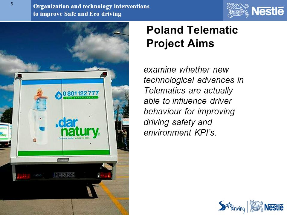 Organization and technology interventions to improve Safe and Eco driving 5 Poland Telematic Project Aims examine whether new technological advances i