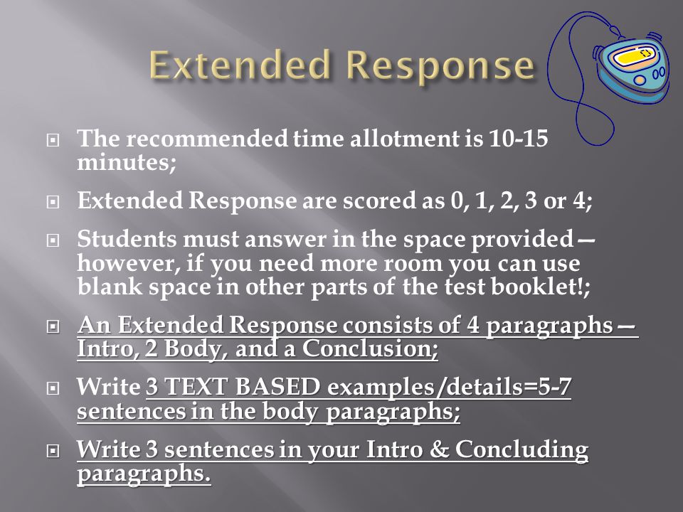  The recommended time allotment is 10-15 minutes;  Extended Response are scored as 0, 1, 2, 3 or 4;  Students must answer in the space provided— however, if you need more room you can use blank space in other parts of the test booklet!;  An Extended Response consists of 4 paragraphs— Intro, 2 Body, and a Conclusion; 3 TEXT BASED examples /details=5-7 sentences in the body paragraphs;  Write 3 TEXT BASED examples /details=5-7 sentences in the body paragraphs;  Write 3 sentences in your Intro & Concluding paragraphs.