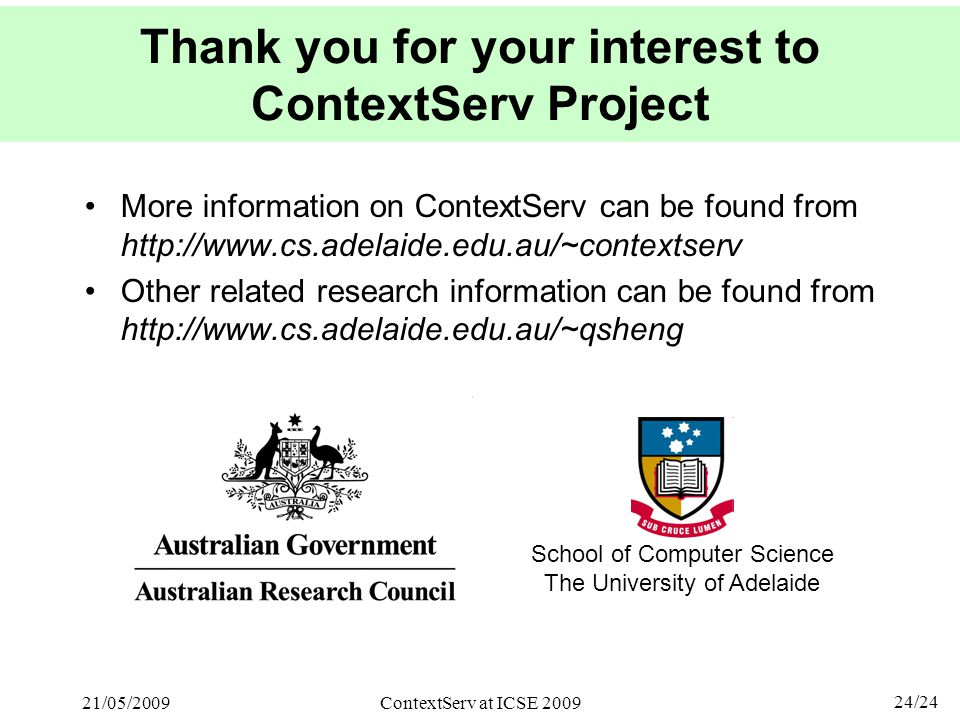 24/24 21/05/2009ContextServ at ICSE 2009 Thank you for your interest to ContextServ Project More information on ContextServ can be found from http://www.cs.adelaide.edu.au/~contextserv Other related research information can be found from http://www.cs.adelaide.edu.au/~qsheng School of Computer Science The University of Adelaide