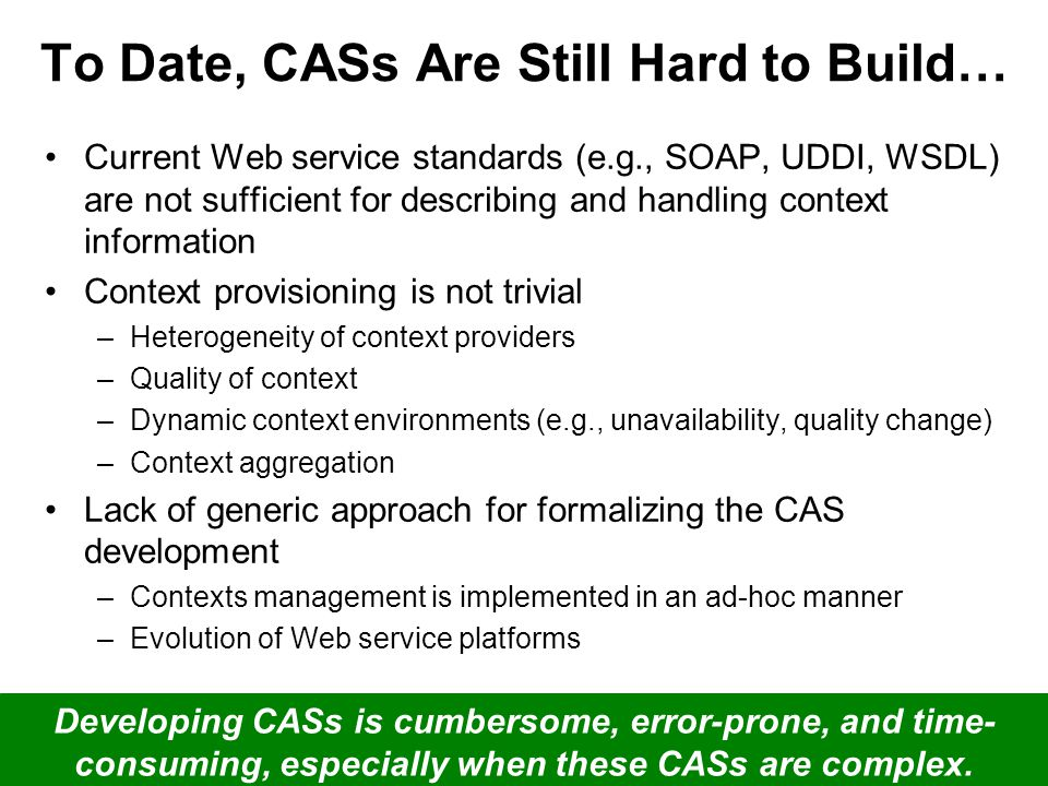 5/24 21/05/2009ContextServ at ICSE 2009 To Date, CASs Are Still Hard to Build… Current Web service standards (e.g., SOAP, UDDI, WSDL) are not sufficient for describing and handling context information Context provisioning is not trivial –Heterogeneity of context providers –Quality of context –Dynamic context environments (e.g., unavailability, quality change) –Context aggregation Lack of generic approach for formalizing the CAS development –Contexts management is implemented in an ad-hoc manner –Evolution of Web service platforms Developing CASs is cumbersome, error-prone, and time- consuming, especially when these CASs are complex.