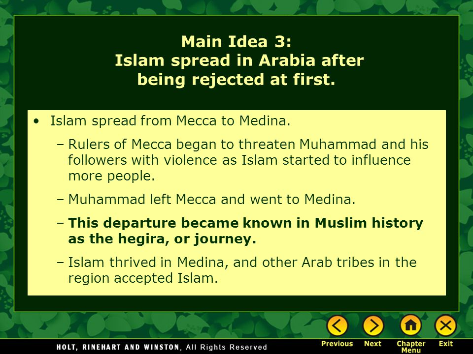 Main Idea 3: Islam spread in Arabia after being rejected at first. Islam spread from Mecca to Medina. –Rulers of Mecca began to threaten Muhammad and
