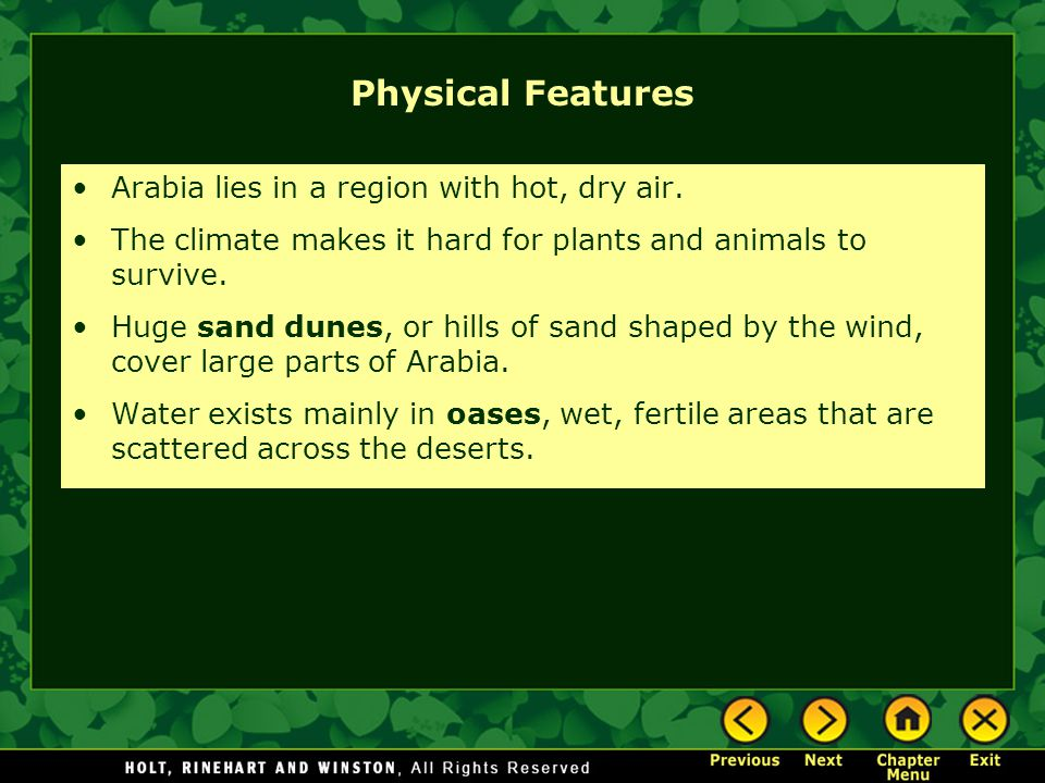Physical Features Arabia lies in a region with hot, dry air. The climate makes it hard for plants and animals to survive. Huge sand dunes, or hills of