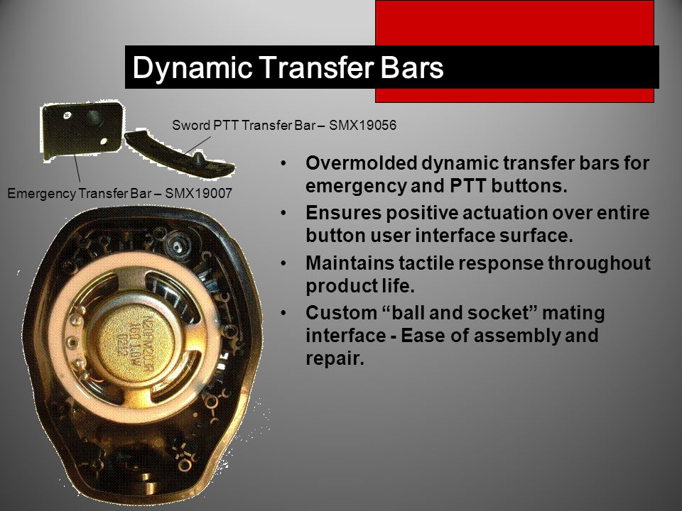 Dynamic Transfer Bars Overmolded dynamic transfer bars for emergency and PTT buttons. Ensures positive actuation over entire button user interface sur