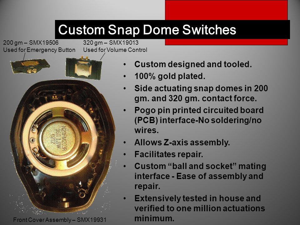 Custom Snap Dome Switches Custom designed and tooled. 100% gold plated. Side actuating snap domes in 200 gm. and 320 gm. contact force. Pogo pin print
