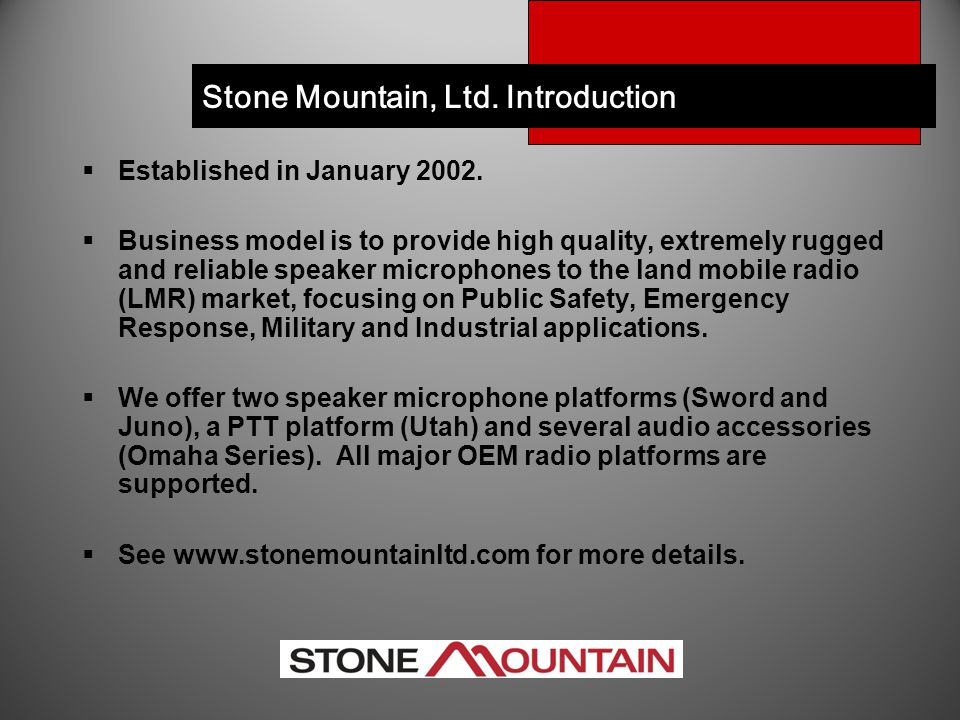  Established in January 2002.  Business model is to provide high quality, extremely rugged and reliable speaker microphones to the land mobile radio