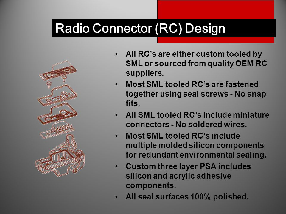Radio Connector (RC) Design All RC's are either custom tooled by SML or sourced from quality OEM RC suppliers. Most SML tooled RC's are fastened toget