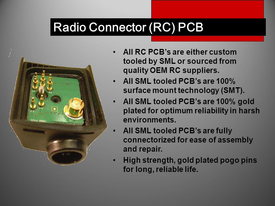 Radio Connector (RC) PCB All RC PCB's are either custom tooled by SML or sourced from quality OEM RC suppliers. All SML tooled PCB's are 100% surface
