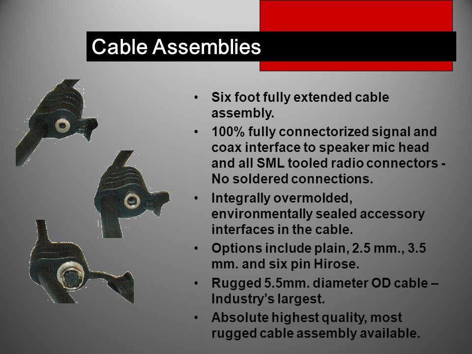 Cable Assemblies Six foot fully extended cable assembly. 100% fully connectorized signal and coax interface to speaker mic head and all SML tooled rad