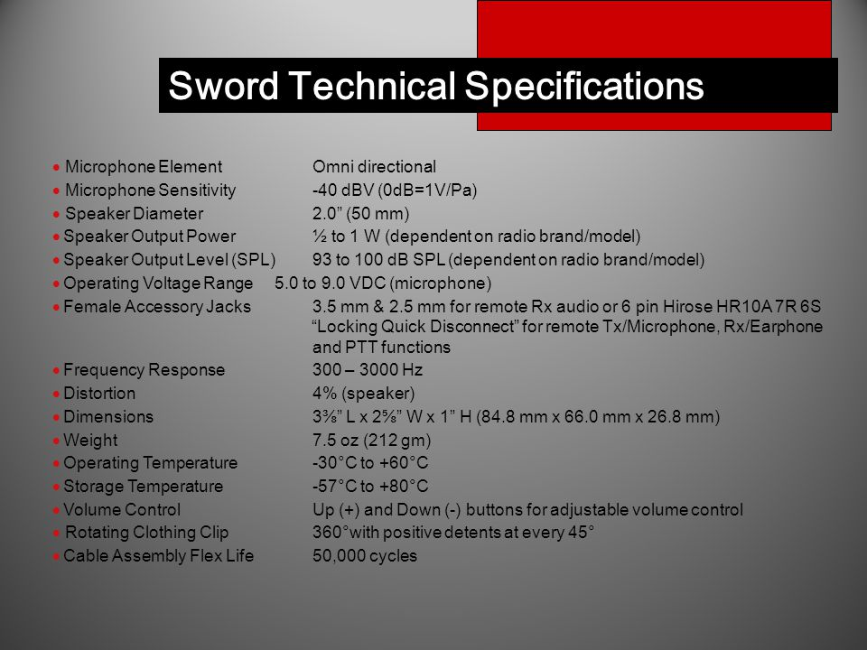 Sword Technical Specifications  Microphone ElementOmni directional  Microphone Sensitivity-40 dBV (0dB=1V/Pa)  Speaker Diameter2.0 (50 mm)  Speaker Output Power½ to 1 W (dependent on radio brand/model)  Speaker Output Level (SPL)93 to 100 dB SPL (dependent on radio brand/model)  Operating Voltage Range5.0 to 9.0 VDC (microphone)  Female Accessory Jacks3.5 mm & 2.5 mm for remote Rx audio or 6 pin Hirose HR10A 7R 6S Locking Quick Disconnect for remote Tx/Microphone, Rx/Earphone and PTT functions  Frequency Response300 – 3000 Hz  Distortion4% (speaker)  Dimensions 3⅜ L x 2⅝ W x 1 H (84.8 mm x 66.0 mm x 26.8 mm)  Weight 7.5 oz (212 gm)  Operating Temperature-30°C to +60°C  Storage Temperature-57°C to +80°C  Volume ControlUp (+) and Down (-) buttons for adjustable volume control  Rotating Clothing Clip360°with positive detents at every 45°  Cable Assembly Flex Life 50,000 cycles