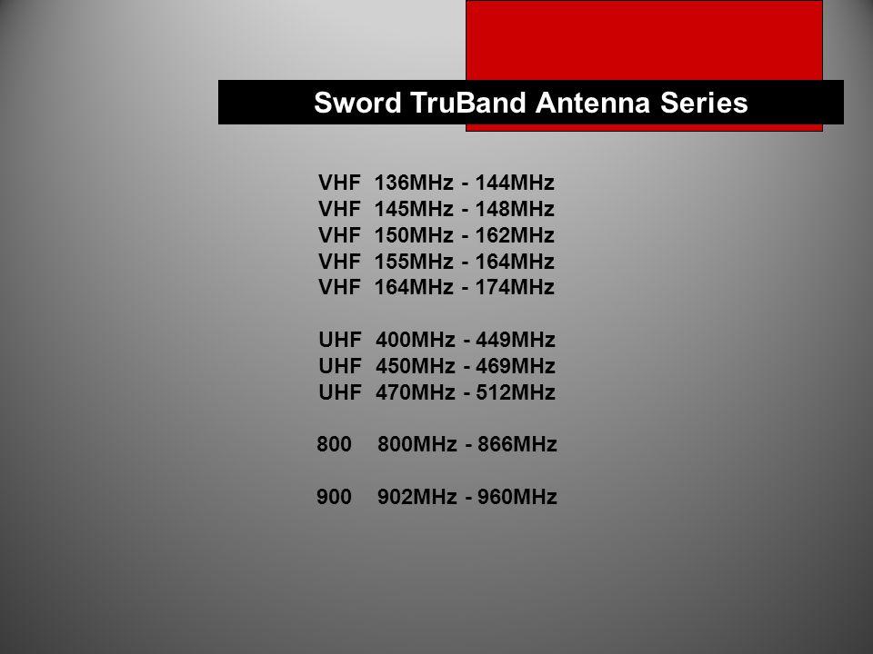 VHF 136MHz - 144MHz VHF 145MHz - 148MHz VHF 150MHz - 162MHz VHF 155MHz - 164MHz VHF 164MHz - 174MHz UHF 400MHz - 449MHz UHF 450MHz - 469MHz UHF 470MHz - 512MHz 800 800MHz - 866MHz 900 902MHz - 960MHz Sword TruBand Antenna Series