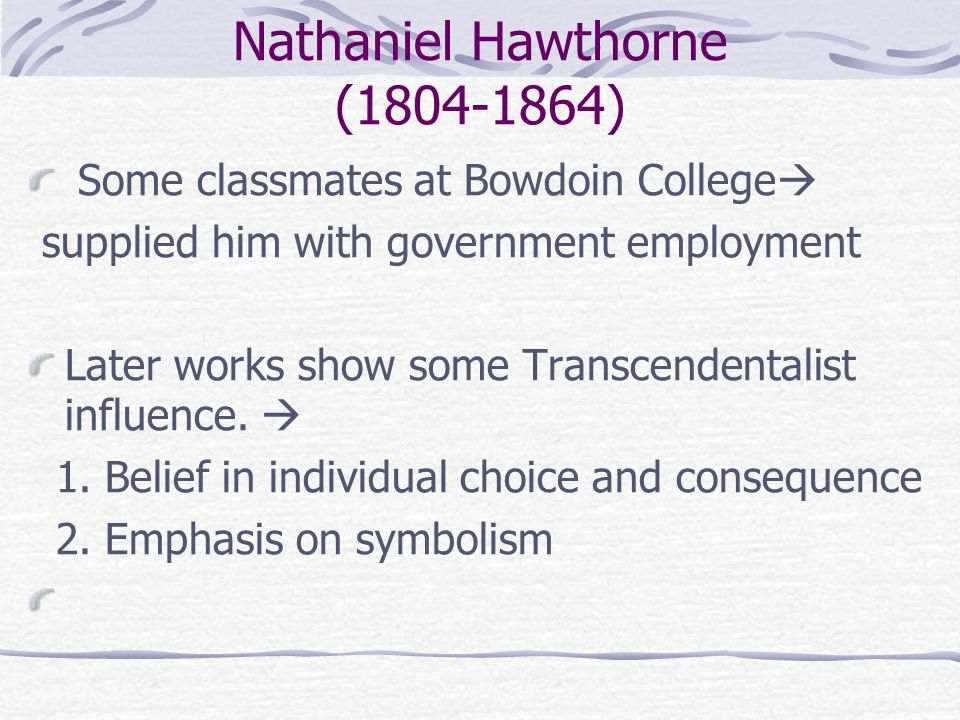 Nathaniel Hawthorne (1804-1864) Some classmates at Bowdoin College  supplied him with government employment Later works show some Transcendentalist influence.