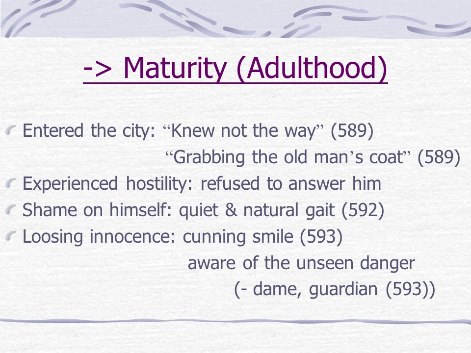 "-> Maturity (Adulthood) Entered the city: "" Knew not the way "" (589) "" Grabbing the old man ' s coat "" (589) Experienced hostility: refused to answer"