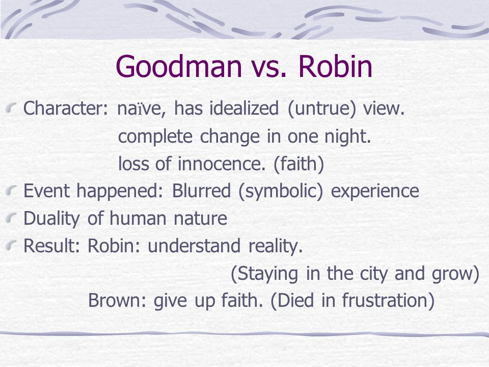 Goodman vs. Robin Character: na ï ve, has idealized (untrue) view. complete change in one night. loss of innocence. (faith) Event happened: Blurred (s