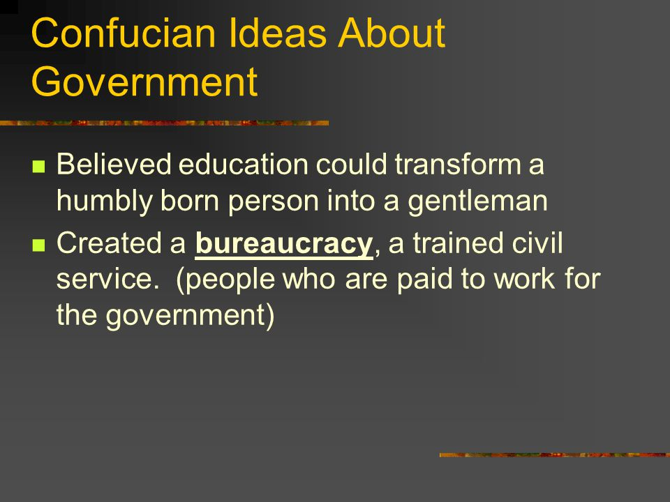 Confucian Ideas About Government Believed education could transform a humbly born person into a gentleman Created a bureaucracy, a trained civil servi