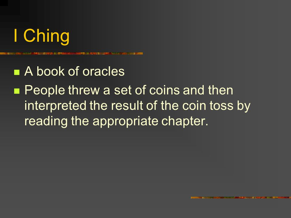 I Ching A book of oracles People threw a set of coins and then interpreted the result of the coin toss by reading the appropriate chapter.