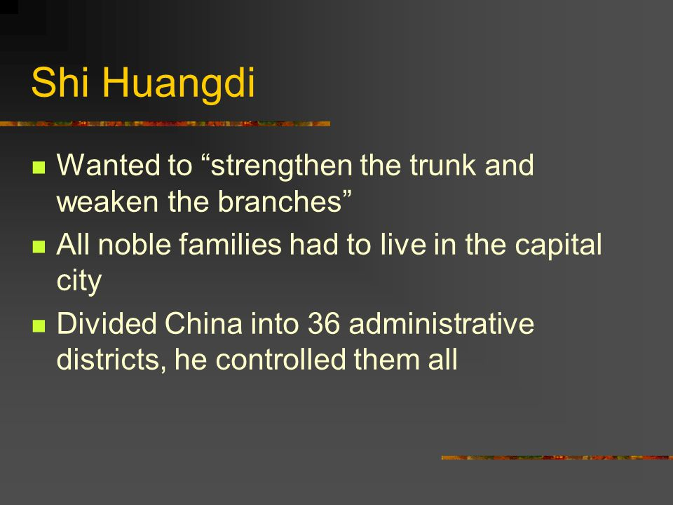 "Shi Huangdi Wanted to ""strengthen the trunk and weaken the branches"" All noble families had to live in the capital city Divided China into 36 administ"