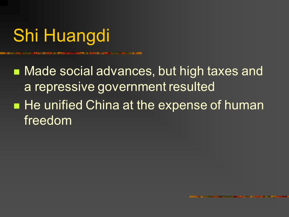 Shi Huangdi Made social advances, but high taxes and a repressive government resulted He unified China at the expense of human freedom