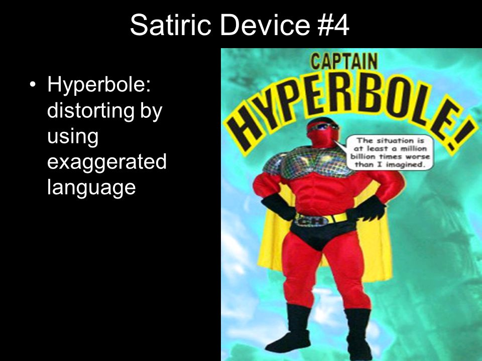 Satiric Device #4 Hyperbole: distorting by using exaggerated language
