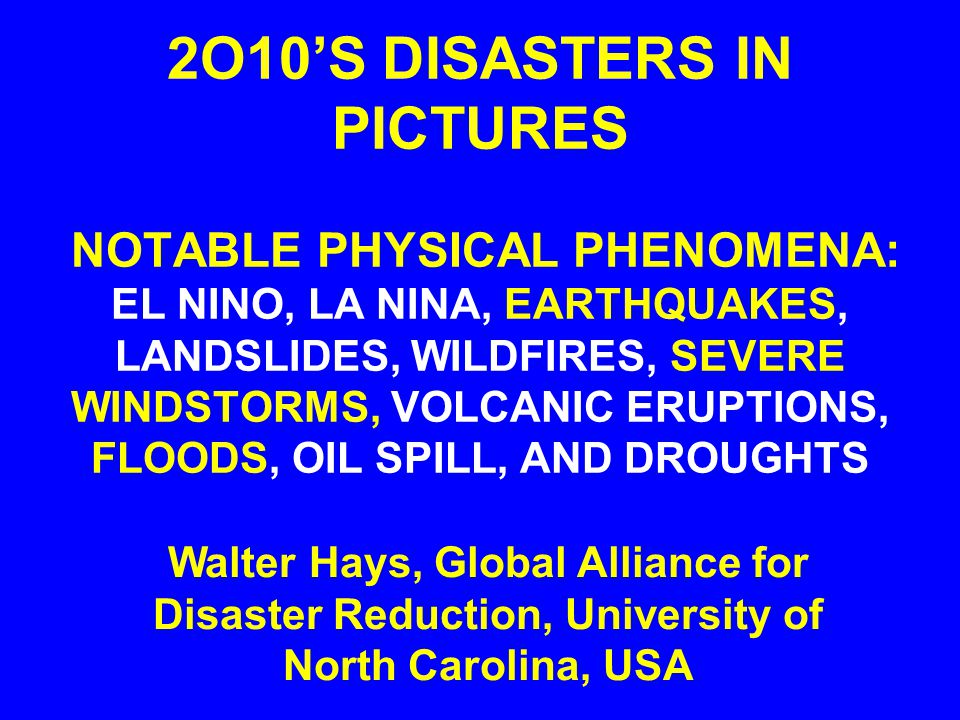2O10'S DISASTERS IN PICTURES NOTABLE PHYSICAL PHENOMENA: EL NINO, LA NINA, EARTHQUAKES, LANDSLIDES, WILDFIRES, SEVERE WINDSTORMS, VOLCANIC ERUPTIONS, FLOODS, OIL SPILL, AND DROUGHTS Walter Hays, Global Alliance for Disaster Reduction, University of North Carolina, USA