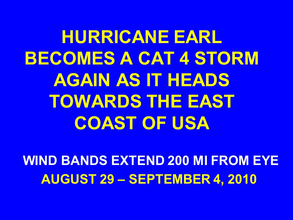HURRICANE EARL BECOMES A CAT 4 STORM AGAIN AS IT HEADS TOWARDS THE EAST COAST OF USA WIND BANDS EXTEND 200 MI FROM EYE AUGUST 29 – SEPTEMBER 4, 2010