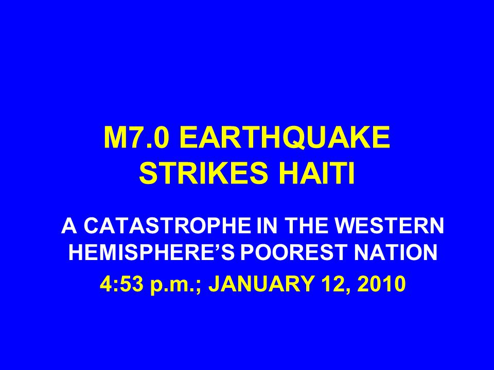 M7.0 EARTHQUAKE STRIKES HAITI A CATASTROPHE IN THE WESTERN HEMISPHERE'S POOREST NATION 4:53 p.m.; JANUARY 12, 2010