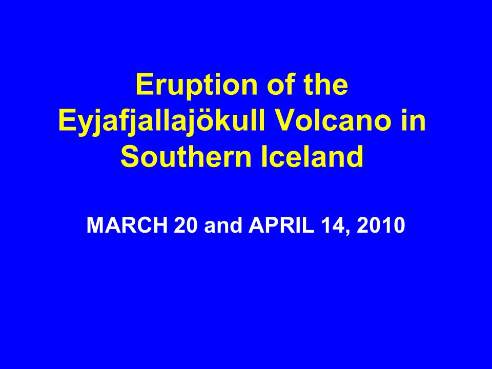 Eruption of the Eyjafjallajökull Volcano in Southern Iceland MARCH 20 and APRIL 14, 2010