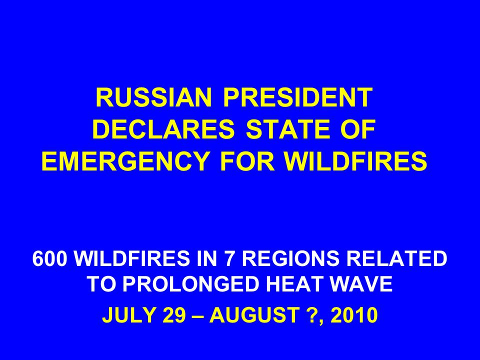 RUSSIAN PRESIDENT DECLARES STATE OF EMERGENCY FOR WILDFIRES 600 WILDFIRES IN 7 REGIONS RELATED TO PROLONGED HEAT WAVE JULY 29 – AUGUST ?, 2010